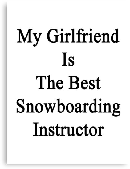 My Girlfriend Is The Best Snowboarding Instructor  by supernova23