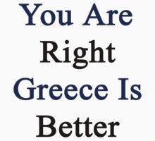 You Are Right Greece Is Better  by supernova23