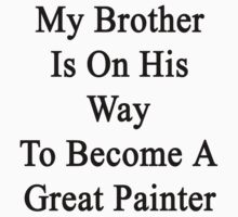 My Brother Is On His Way To Become A Great Painter  by supernova23