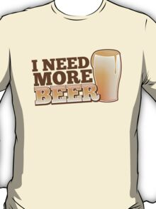 I NEED MORE BEER! with a pint glass drinking T-Shirt