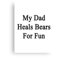 My Dad Heals Bears For Fun  Canvas Print