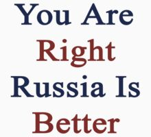 You Are Right Russia Is Better  by supernova23
