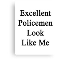 Excellent Policemen Look Like Me Canvas Print