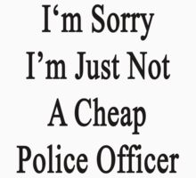I'm Sorry I'm Just Not A Cheap Police Officer  by supernova23