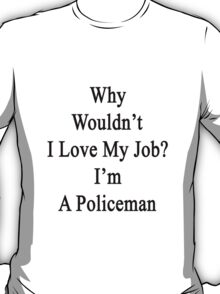 Why Wouldn't I Love My Job? I'm An Policeman  T-Shirt