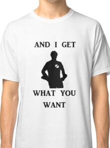 And I get what you want Classic T-Shirt