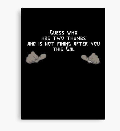 Guess who has two thumbs and is not pining after you...this Gal Canvas Print