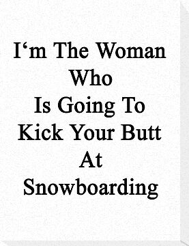 I'm The Woman Who Is Going To Kick Your Butt At Snowboarding  by supernova23