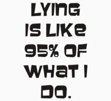 Lying is like 95% of what I do. by SuperConnected