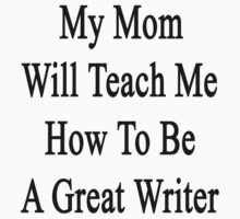 My Mom Will Teach Me How To Be A Great Writer  by supernova23