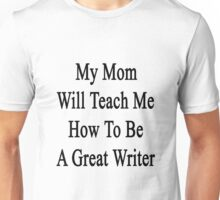 My Mom Will Teach Me How To Be A Great Writer  Unisex T-Shirt
