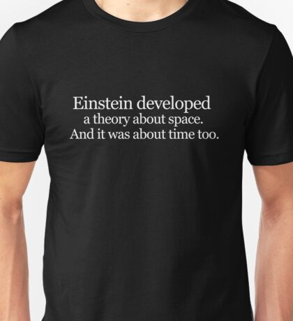 Einstein developed a theory about space. And it was about time too Unisex T-Shirt