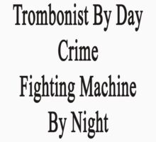 Trombonist By Day Crime Fighting Machine By Night  by supernova23