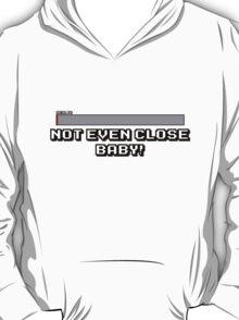 Not Even Close Baby! T-Shirt