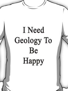 I Need Geology To Be Happy  T-Shirt