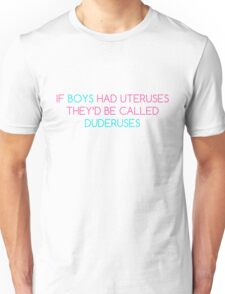 If Boys Had Uteruses They'd Be Called Duderuses Unisex T-Shirt