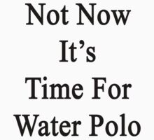 Not Now It's Time For Water Polo  by supernova23