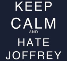 KEEP CALM AND HATE JOFFREY - Game of Thrones by MissKellyEwing