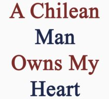 A Chilean Man Owns My Heart  by supernova23
