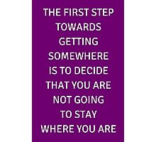 THE FIRST STEP TOWARDS GETTING SOMEWHERE  IS TO DECIDE THAT YOU ARE NOT GOING  TO STAY  WHERE YOU ARE Photographic Print