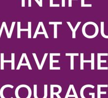 YOU GET  IN LIFE WHAT YOU HAVE THE COURAGE  TO ASK FOR Sticker