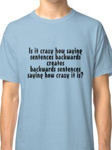 Is it crazy how saying sentences backwards creates backwards sentences saying how crazy it is Classic T-Shirt
