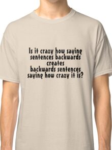 Is it crazy how saying sentences backwards creates backwards sentences saying how crazy it is Classic T-Shirt