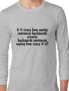 Is it crazy how saying sentences backwards creates backwards sentences saying how crazy it is Long Sleeve T-Shirt