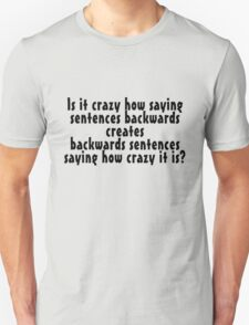 Is it crazy how saying sentences backwards creates backwards sentences saying how crazy it is T-Shirt