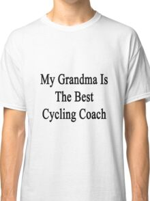 My Grandma Is The Best Cycling Coach  Classic T-Shirt