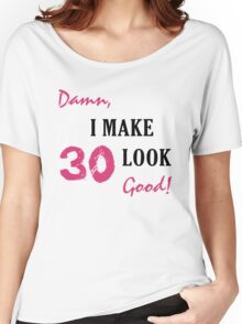 I Make 30 Look Good Women's Relaxed Fit T-Shirt