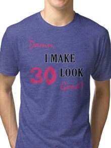 I Make 30 Look Good Tri-blend T-Shirt