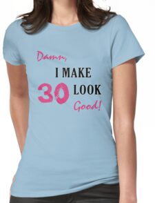I Make 30 Look Good Womens Fitted T-Shirt