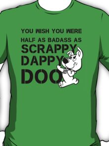 You Wish You Were Half the badass Scrappy Doo is T-Shirt