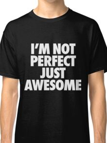 I'm Not Perfect Just Awesome Classic T-Shirt