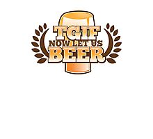 TGIF (Thank god it's FRIDAY!) now let's BEER! Photographic Print
