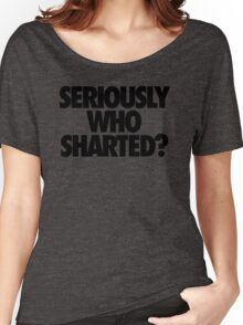 SERIOUSLY WHO SHARTED? Women's Relaxed Fit T-Shirt