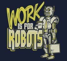 Work is for Robots... by HeartattackJack