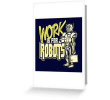 Work is for Robots... Greeting Card