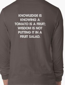 Knowledge is knowing a tomato is a fruit; wisdom is not putting it in a fruit salad. T-Shirt Long Sleeve T-Shirt