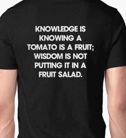 Knowledge is knowing a tomato is a fruit; wisdom is not putting it in a fruit salad. T-Shirt Unisex T-Shirt