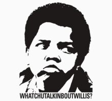 Whatchutalkinboutwillis? by crazytees