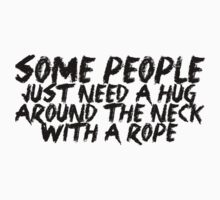 Some people just need a hug.. around the neck... with a rope by SlubberBub