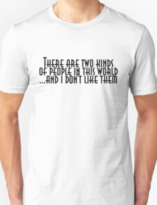 There are two kinds of people in this world and I don't like them T-Shirt