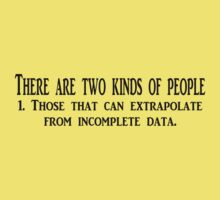 There are two kinds of people 1. Those that can extrapolate from incomplete data. by SlubberBub