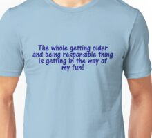 The whole getting older and being responsible thing is getting in the way of my fun Unisex T-Shirt