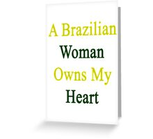 A Brazilian Woman Owns My Heart  Greeting Card