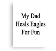 My Dad Heals Eagles For Fun  Canvas Print