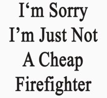 I'm Sorry I'm Just Not A Cheap Firefighter  by supernova23