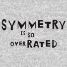 SYMMETRY IS SO OVER-RATED! by Colleen2012